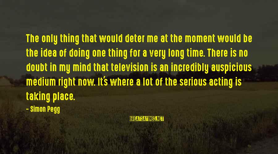 Taking One Thing At A Time Sayings By Simon Pegg: The only thing that would deter me at the moment would be the idea of
