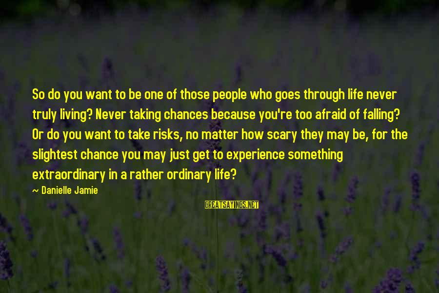 Taking Risks And Chances Sayings By Danielle Jamie: So do you want to be one of those people who goes through life never