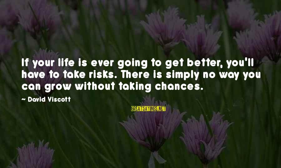 Taking Risks And Chances Sayings By David Viscott: If your life is ever going to get better, you'll have to take risks. There
