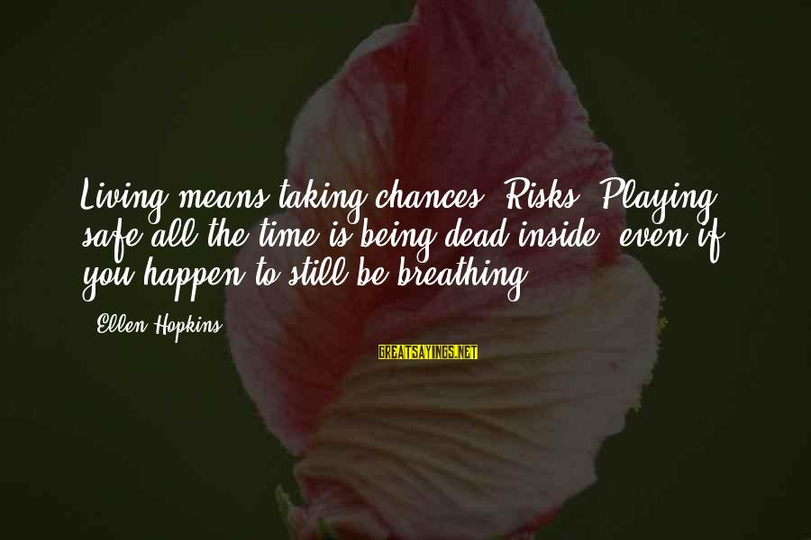 Taking Risks And Chances Sayings By Ellen Hopkins: Living means taking chances. Risks. Playing safe all the time is being dead inside, even