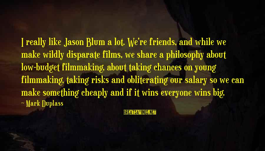 Taking Risks And Chances Sayings By Mark Duplass: I really like Jason Blum a lot. We're friends, and while we make wildly disparate