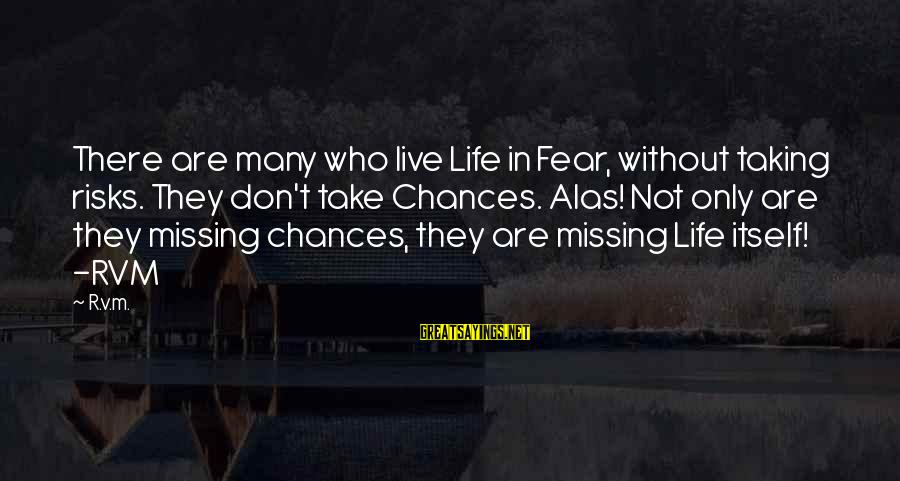 Taking Risks And Chances Sayings By R.v.m.: There are many who live Life in Fear, without taking risks. They don't take Chances.