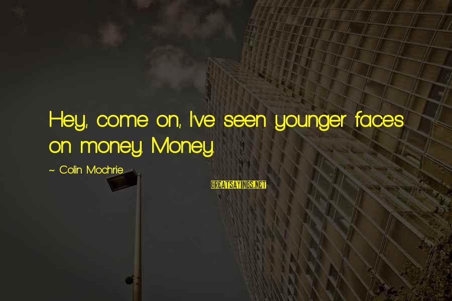 Taking Things For Granted Love Sayings By Colin Mochrie: Hey, come on, I've seen younger faces on money. Money.