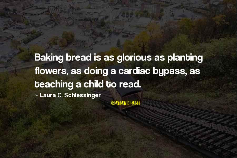 Taking Things For Granted Love Sayings By Laura C. Schlessinger: Baking bread is as glorious as planting flowers, as doing a cardiac bypass, as teaching