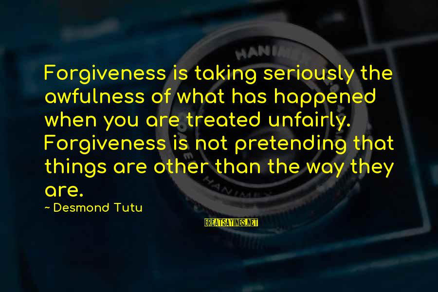 Taking Things For What They Are Sayings By Desmond Tutu: Forgiveness is taking seriously the awfulness of what has happened when you are treated unfairly.