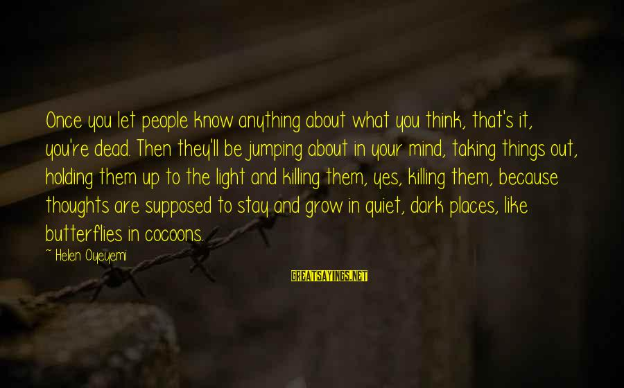 Taking Things For What They Are Sayings By Helen Oyeyemi: Once you let people know anything about what you think, that's it, you're dead. Then
