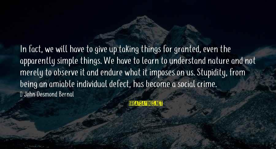 Taking Things For What They Are Sayings By John Desmond Bernal: In fact, we will have to give up taking things for granted, even the apparently