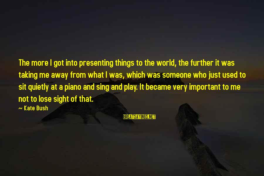 Taking Things For What They Are Sayings By Kate Bush: The more I got into presenting things to the world, the further it was taking