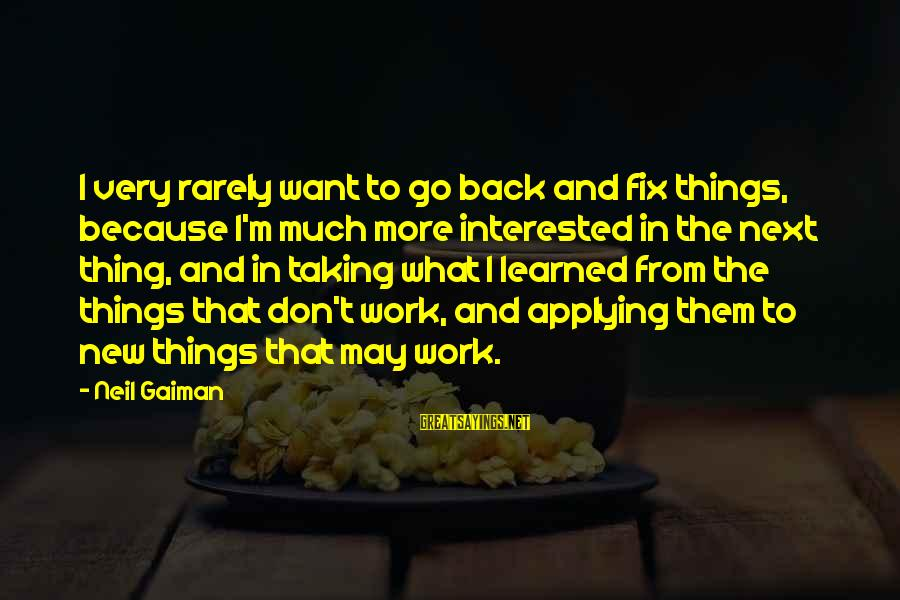 Taking Things For What They Are Sayings By Neil Gaiman: I very rarely want to go back and fix things, because I'm much more interested