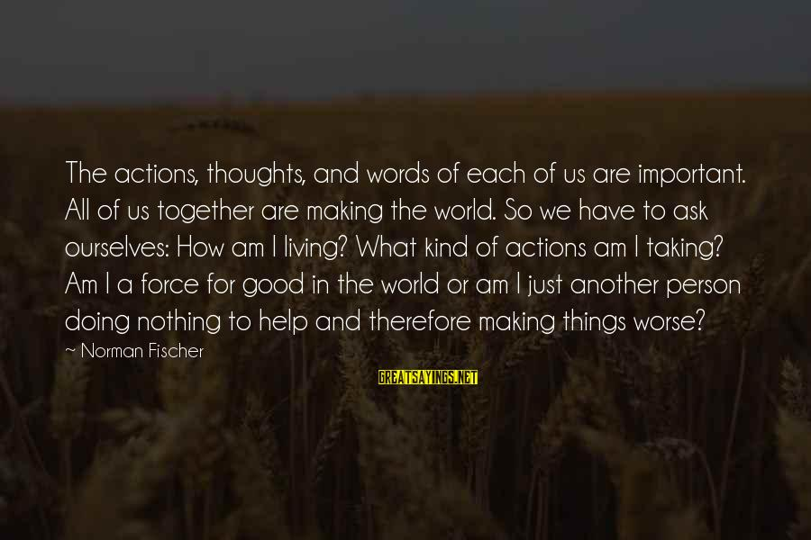 Taking Things For What They Are Sayings By Norman Fischer: The actions, thoughts, and words of each of us are important. All of us together