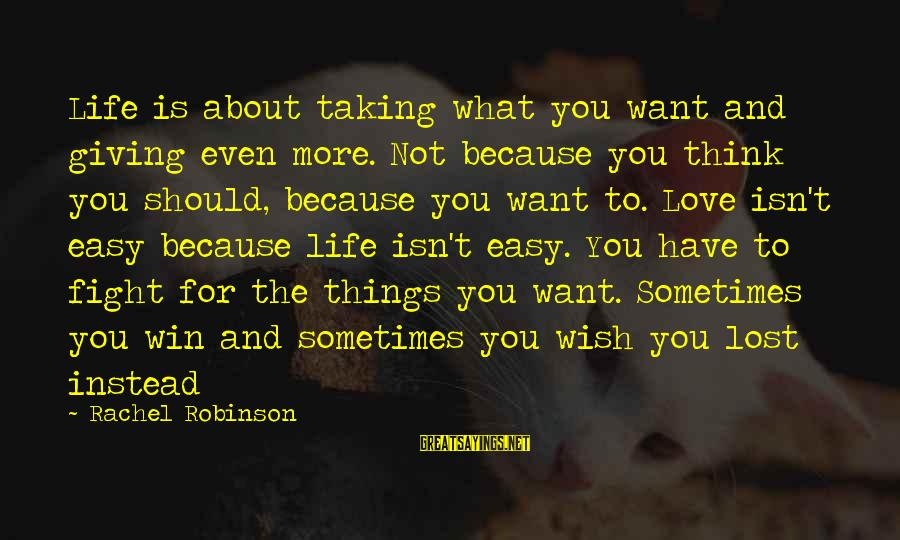 Taking Things For What They Are Sayings By Rachel Robinson: Life is about taking what you want and giving even more. Not because you think