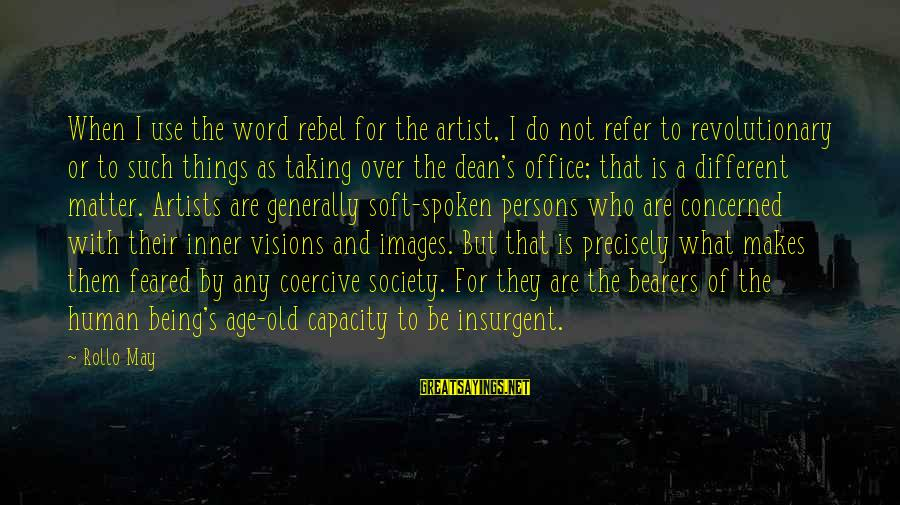 Taking Things For What They Are Sayings By Rollo May: When I use the word rebel for the artist, I do not refer to revolutionary