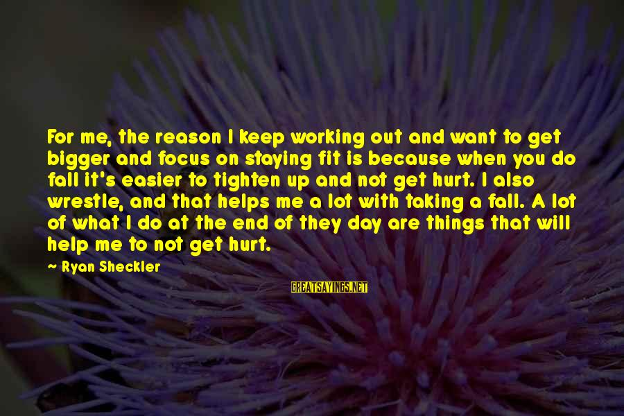 Taking Things For What They Are Sayings By Ryan Sheckler: For me, the reason I keep working out and want to get bigger and focus