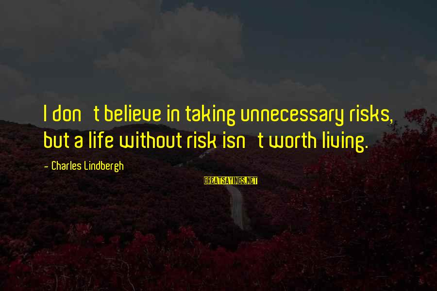 Taking Unnecessary Risks Sayings By Charles Lindbergh: I don't believe in taking unnecessary risks, but a life without risk isn't worth living.