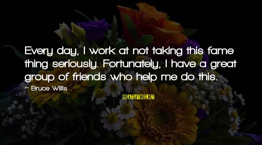 Taking Work Seriously Sayings By Bruce Willis: Every day, I work at not taking this fame thing seriously. Fortunately, I have a