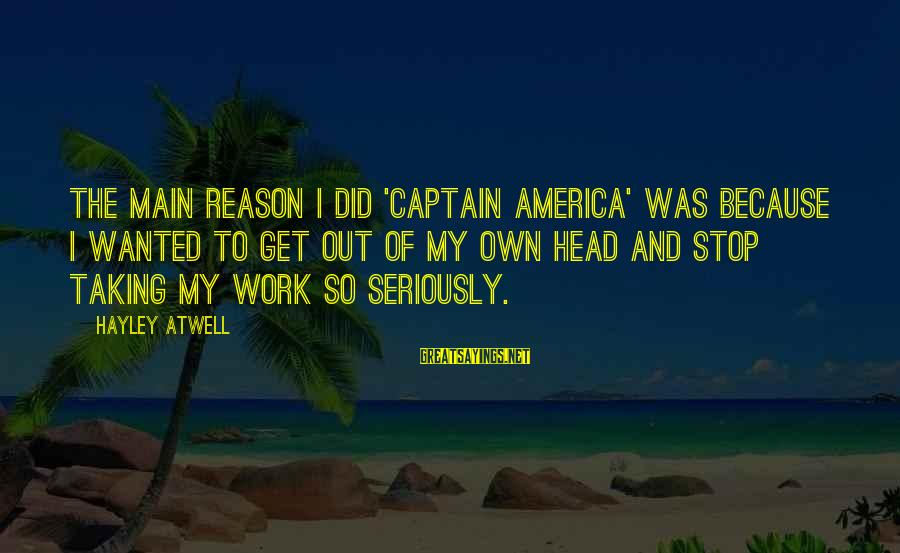Taking Work Seriously Sayings By Hayley Atwell: The main reason I did 'Captain America' was because I wanted to get out of