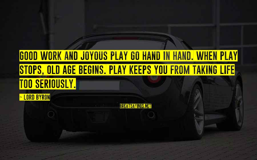 Taking Work Seriously Sayings By Lord Byron: Good work and joyous play go hand in hand. When play stops, old age begins.