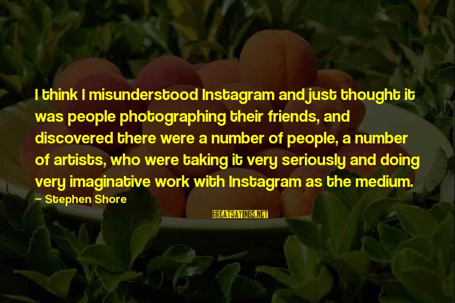 Taking Work Seriously Sayings By Stephen Shore: I think I misunderstood Instagram and just thought it was people photographing their friends, and