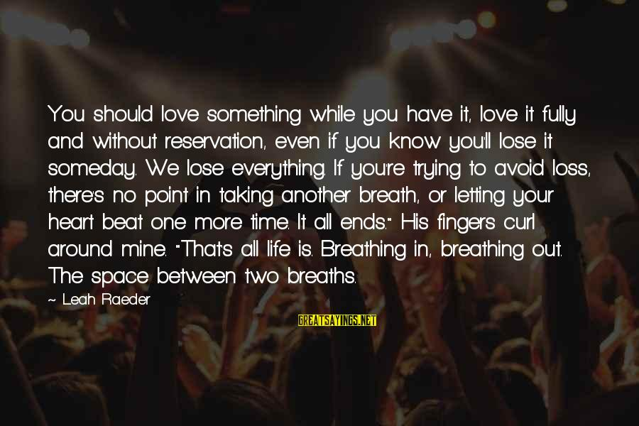 Taking Your Time In Life Sayings By Leah Raeder: You should love something while you have it, love it fully and without reservation, even