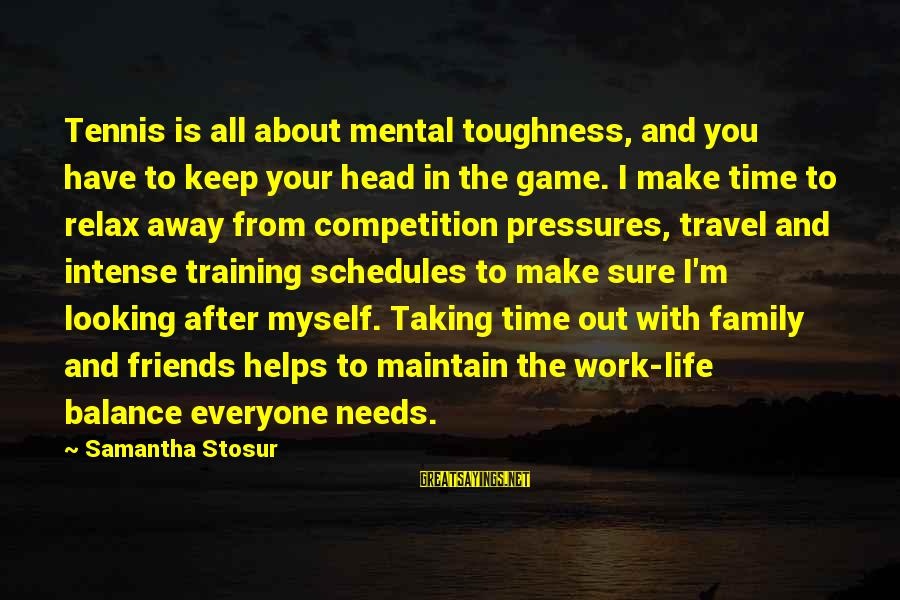 Taking Your Time In Life Sayings By Samantha Stosur: Tennis is all about mental toughness, and you have to keep your head in the
