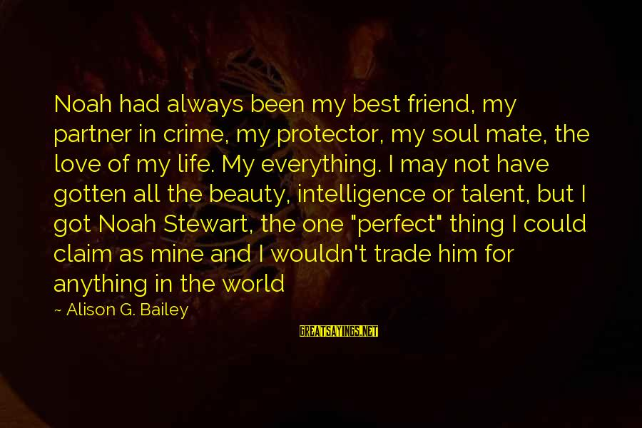 Talent And Beauty Sayings By Alison G. Bailey: Noah had always been my best friend, my partner in crime, my protector, my soul