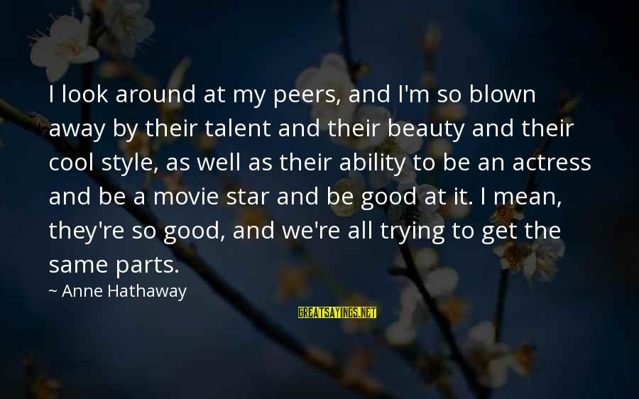 Talent And Beauty Sayings By Anne Hathaway: I look around at my peers, and I'm so blown away by their talent and