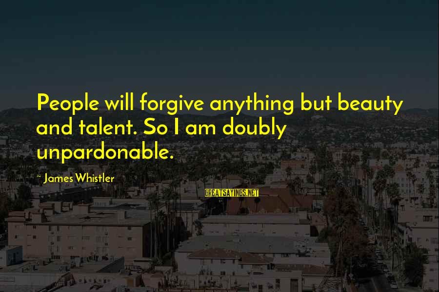 Talent And Beauty Sayings By James Whistler: People will forgive anything but beauty and talent. So I am doubly unpardonable.