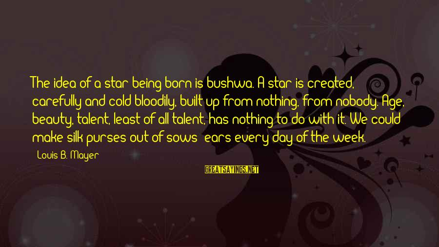 Talent And Beauty Sayings By Louis B. Mayer: The idea of a star being born is bushwa. A star is created, carefully and