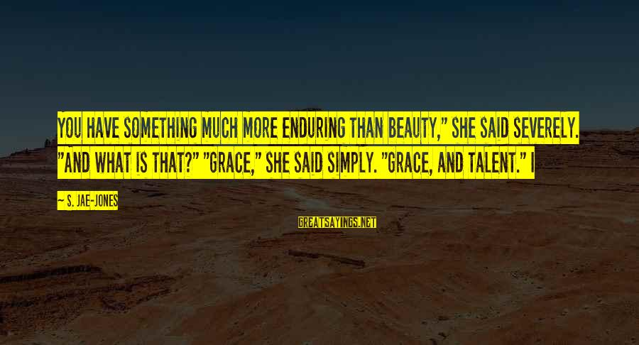"Talent And Beauty Sayings By S. Jae-Jones: You have something much more enduring than beauty,"" she said severely. ""And what is that?"""