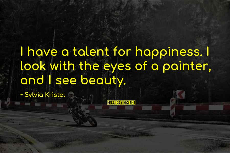 Talent And Beauty Sayings By Sylvia Kristel: I have a talent for happiness. I look with the eyes of a painter, and