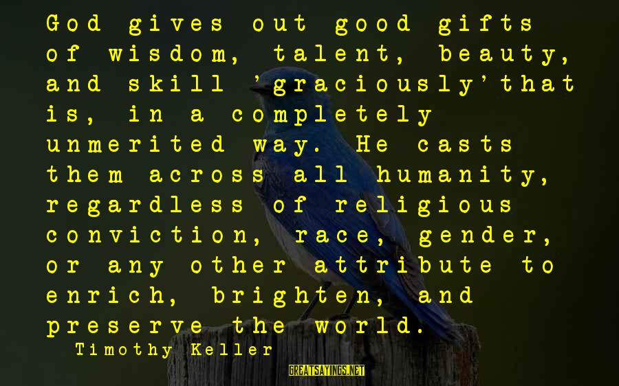 Talent And Beauty Sayings By Timothy Keller: God gives out good gifts of wisdom, talent, beauty, and skill 'graciously'that is, in a