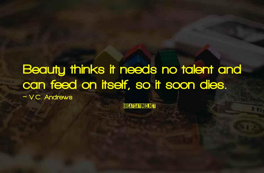Talent And Beauty Sayings By V.C. Andrews: Beauty thinks it needs no talent and can feed on itself, so it soon dies.