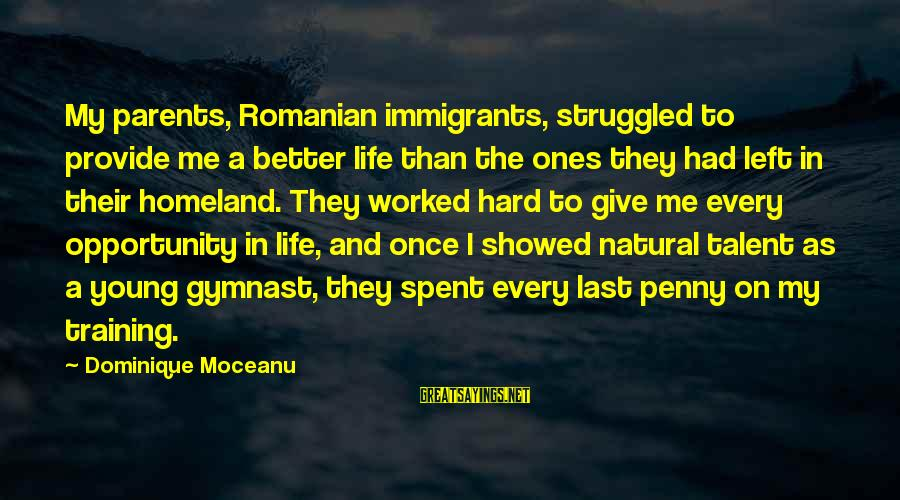 Talent And Training Sayings By Dominique Moceanu: My parents, Romanian immigrants, struggled to provide me a better life than the ones they