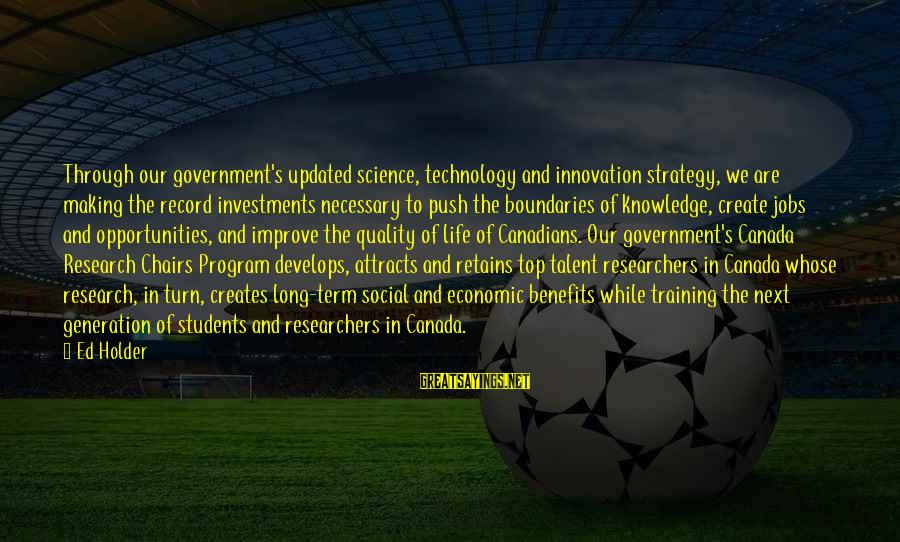 Talent And Training Sayings By Ed Holder: Through our government's updated science, technology and innovation strategy, we are making the record investments