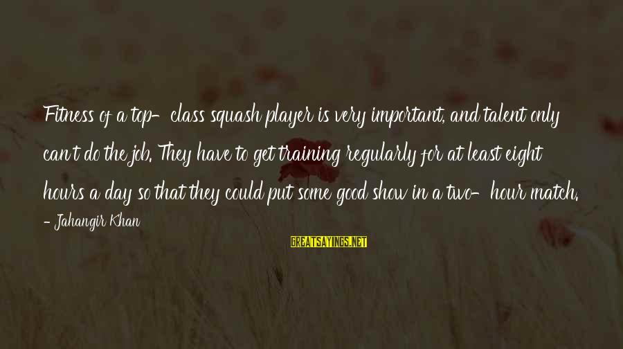 Talent And Training Sayings By Jahangir Khan: Fitness of a top-class squash player is very important, and talent only can't do the