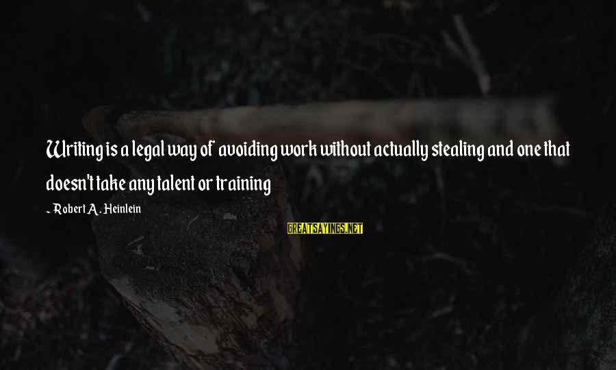Talent And Training Sayings By Robert A. Heinlein: Writing is a legal way of avoiding work without actually stealing and one that doesn't