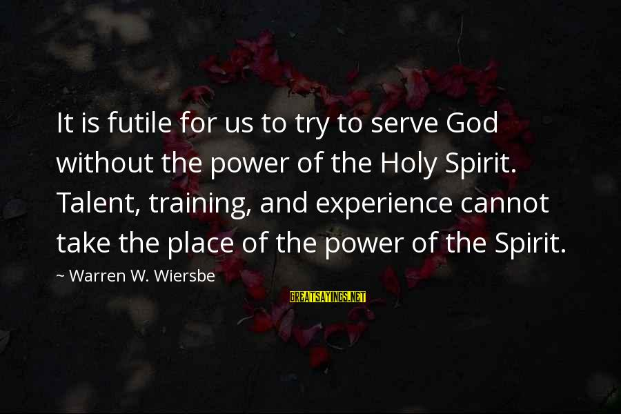 Talent And Training Sayings By Warren W. Wiersbe: It is futile for us to try to serve God without the power of the