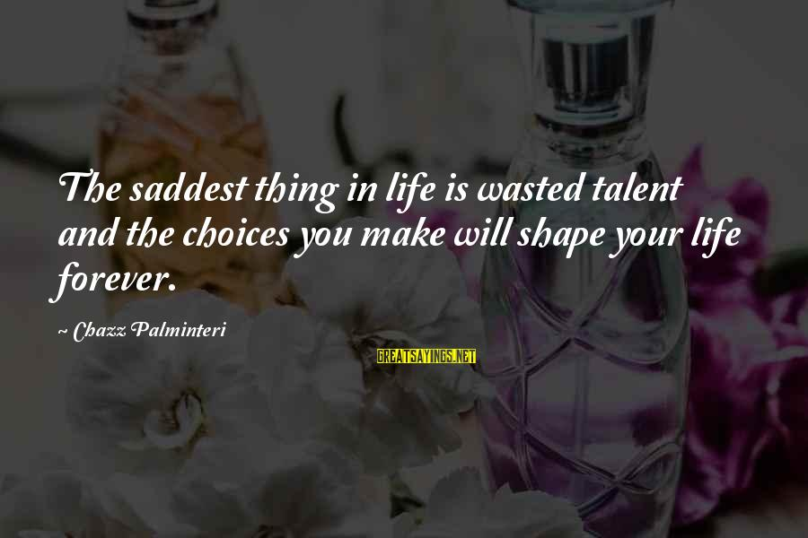 Talent Wasted Sayings By Chazz Palminteri: The saddest thing in life is wasted talent and the choices you make will shape