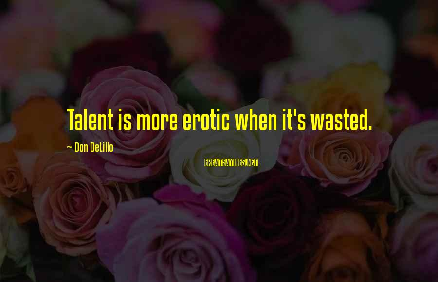 Talent Wasted Sayings By Don DeLillo: Talent is more erotic when it's wasted.