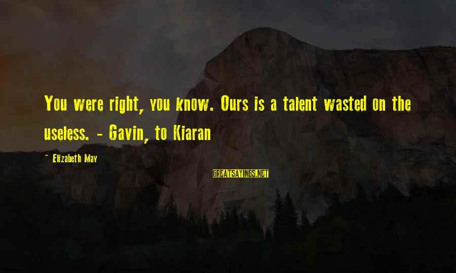 Talent Wasted Sayings By Elizabeth May: You were right, you know. Ours is a talent wasted on the useless. - Gavin,