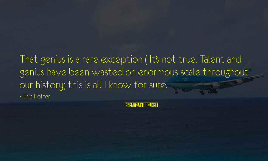 Talent Wasted Sayings By Eric Hoffer: That genius is a rare exception ( It's not true. Talent and genius have been