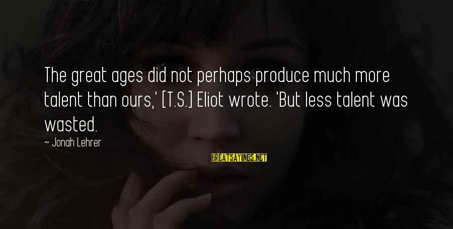 Talent Wasted Sayings By Jonah Lehrer: The great ages did not perhaps produce much more talent than ours,' [T.S.] Eliot wrote.
