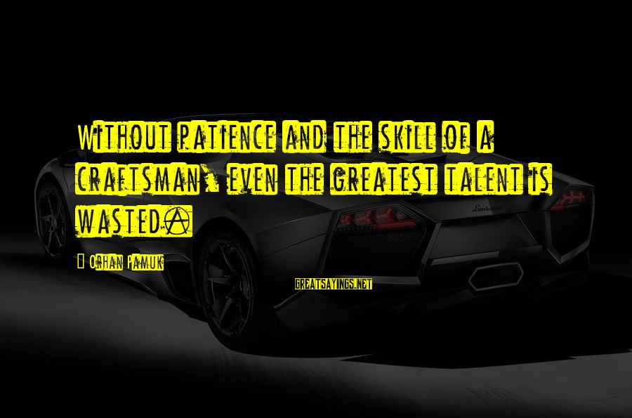 Talent Wasted Sayings By Orhan Pamuk: Without patience and the skill of a craftsman, even the greatest talent is wasted.