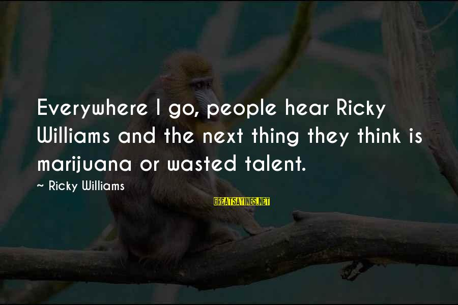 Talent Wasted Sayings By Ricky Williams: Everywhere I go, people hear Ricky Williams and the next thing they think is marijuana
