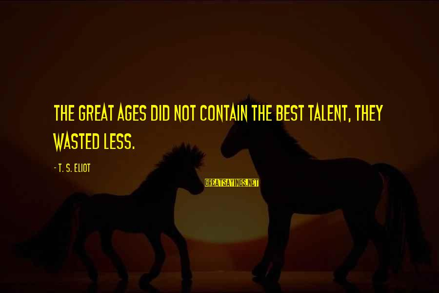 Talent Wasted Sayings By T. S. Eliot: The great ages did not contain the best talent, they wasted less.