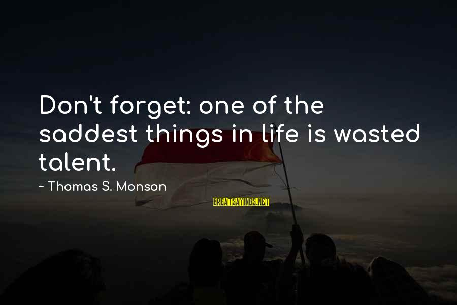 Talent Wasted Sayings By Thomas S. Monson: Don't forget: one of the saddest things in life is wasted talent.