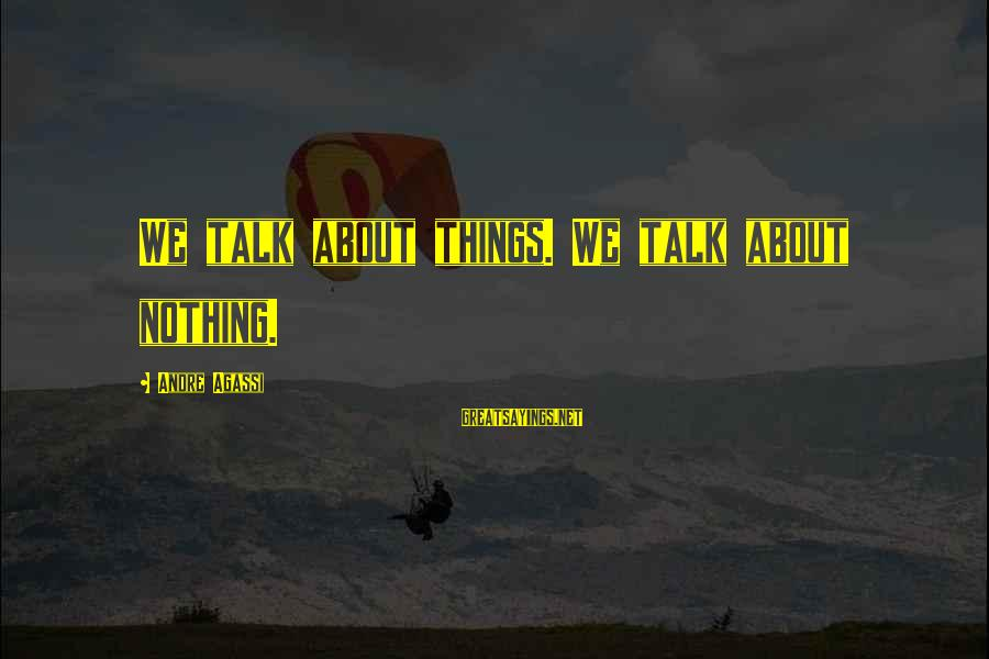 Talk About Your Problems Sayings By Andre Agassi: We talk about things. We talk about nothing.