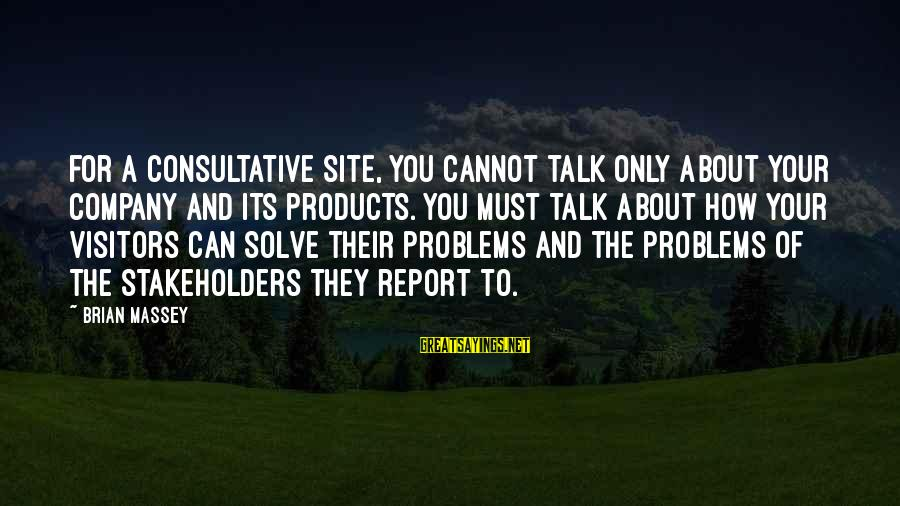 Talk About Your Problems Sayings By Brian Massey: For a consultative site, you cannot talk only about your company and its products. You