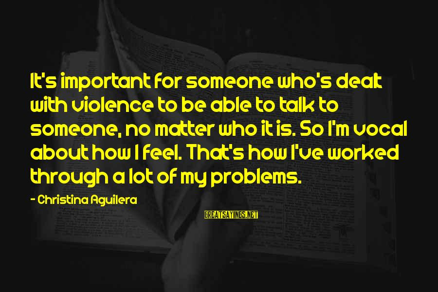 Talk About Your Problems Sayings By Christina Aguilera: It's important for someone who's dealt with violence to be able to talk to someone,