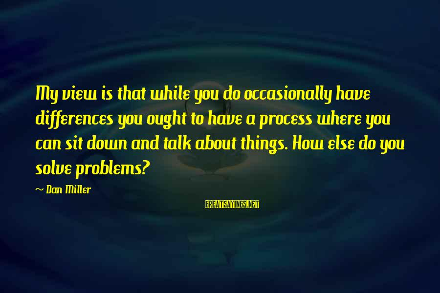 Talk About Your Problems Sayings By Dan Miller: My view is that while you do occasionally have differences you ought to have a